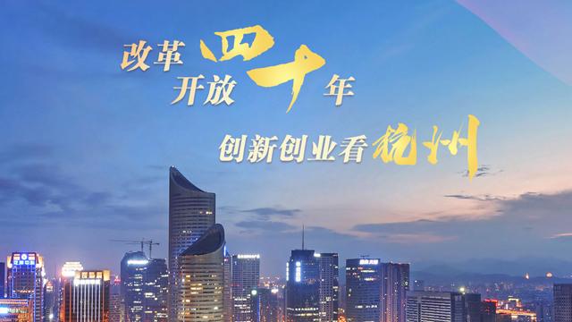 【专题】改革开放四十年,创新创业看杭州