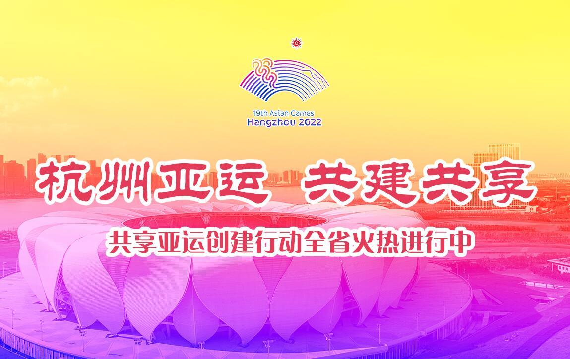 【專題】杭州亞運 全省共享——共享亞運創建行動全省火熱進行中
