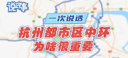 說政(zheng)事|杭州(zhou)都(du)市區中環來了 為啥很(hen)重要?一次(ci)說透(tou)
